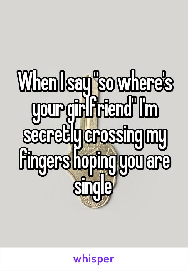 """When I say """"so where's your girlfriend"""" I'm secretly crossing my fingers hoping you are single"""