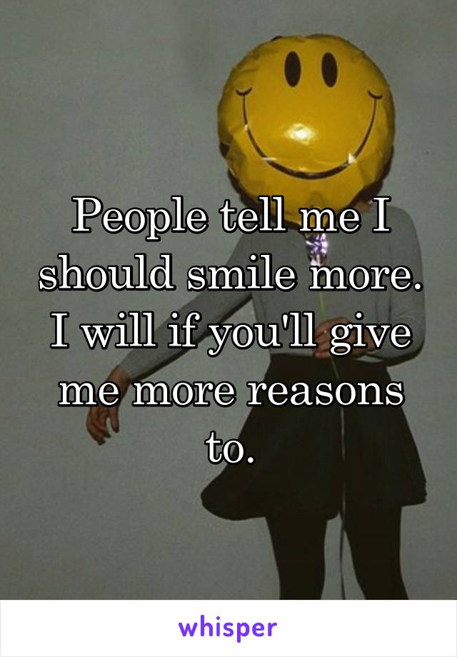 People tell me I should smile more. I will if you'll give me more reasons to.