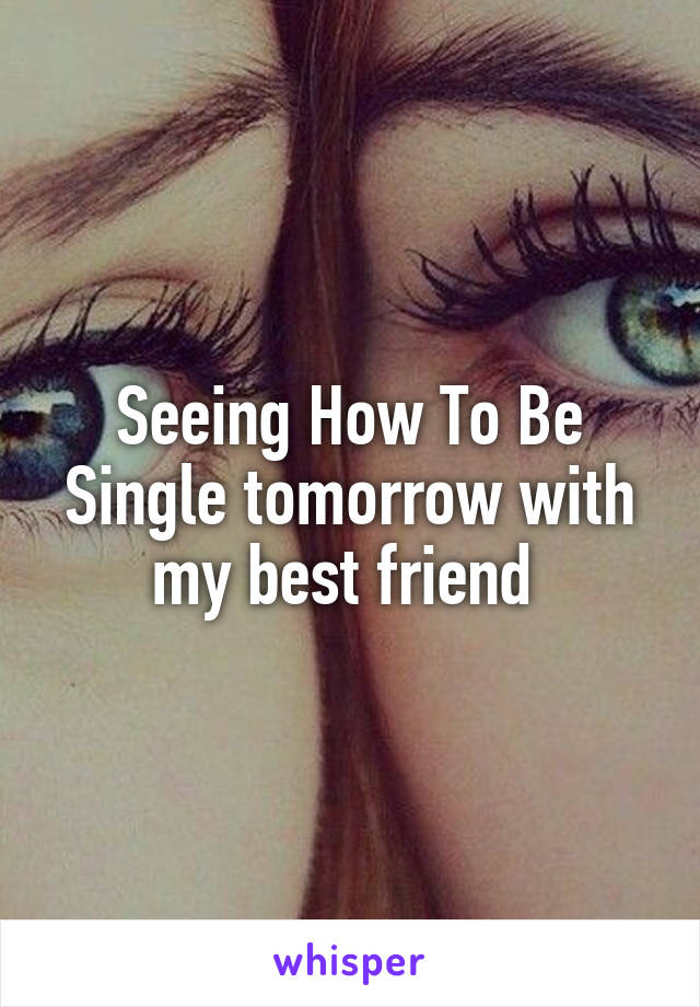 Seeing How To Be Single tomorrow with my best friend