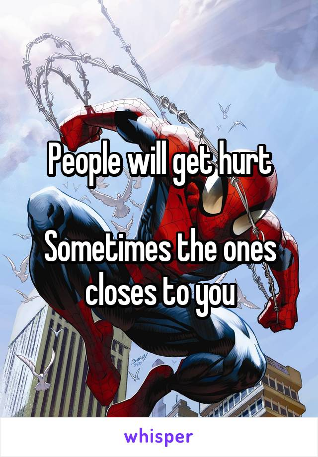 People will get hurt  Sometimes the ones closes to you