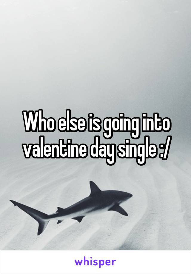 Who else is going into valentine day single :/