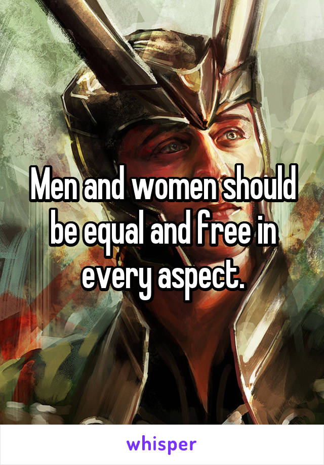 Men and women should be equal and free in every aspect.
