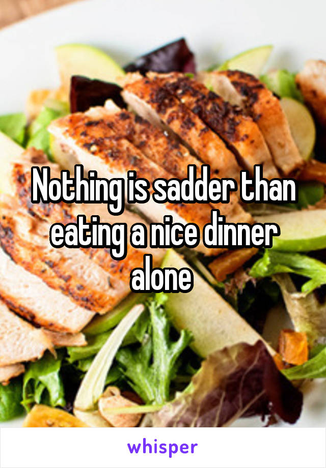 Nothing is sadder than eating a nice dinner alone
