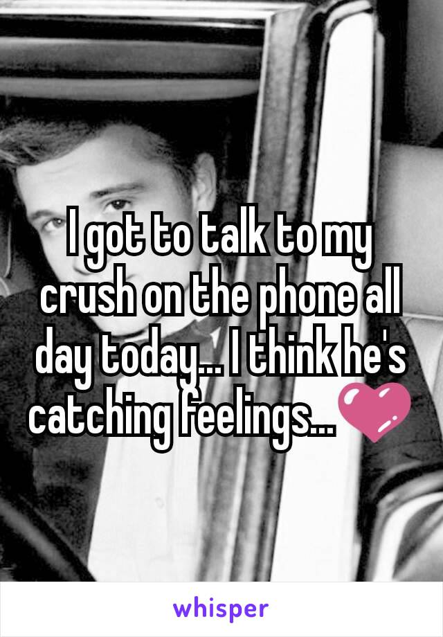 I got to talk to my crush on the phone all day today... I think he's catching feelings...💜