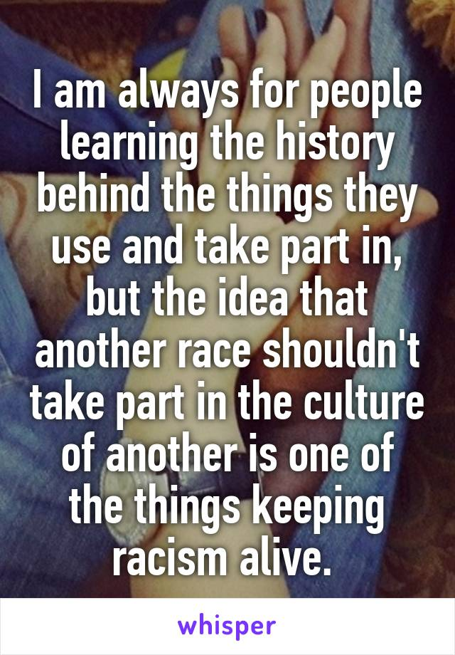 I am always for people learning the history behind the things they use and take part in, but the idea that another race shouldn't take part in the culture of another is one of the things keeping racism alive.