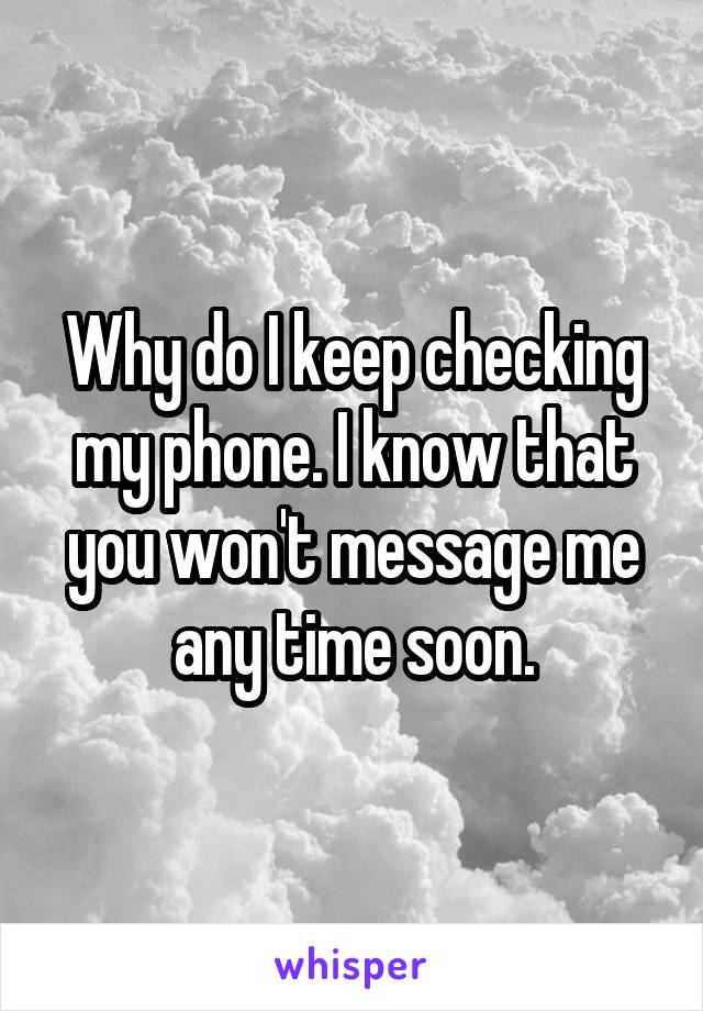 Why do I keep checking my phone. I know that you won't message me any time soon.