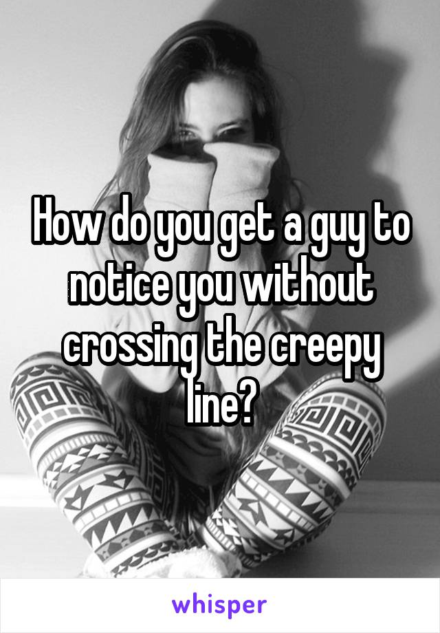 How do you get a guy to notice you without crossing the creepy line?