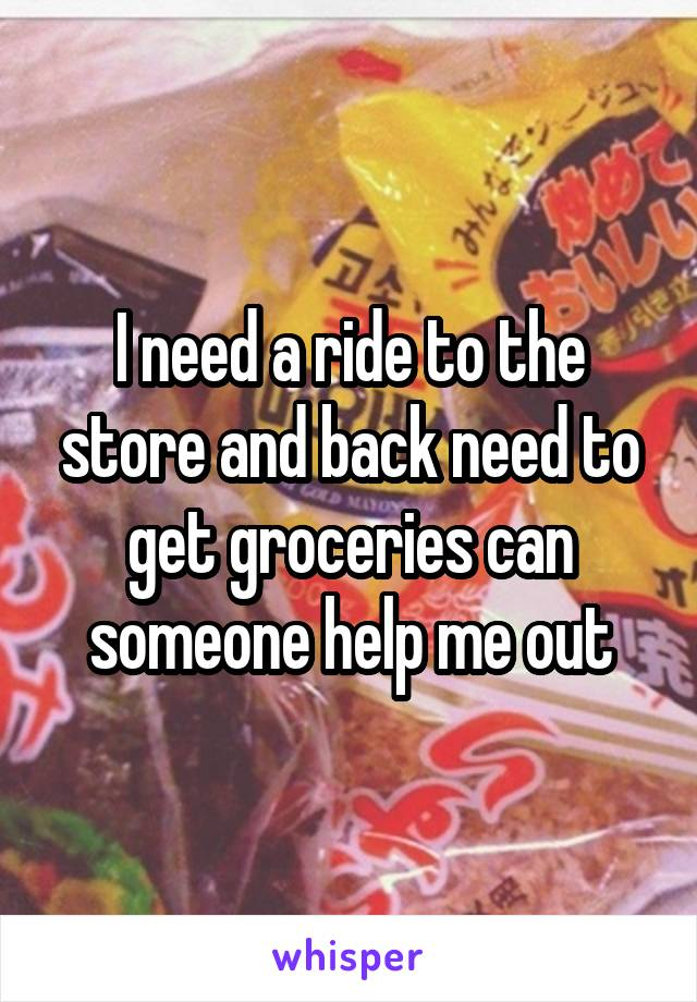 I need a ride to the store and back need to get groceries can someone help me out