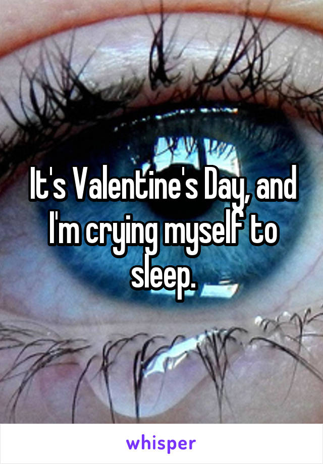 It's Valentine's Day, and I'm crying myself to sleep.