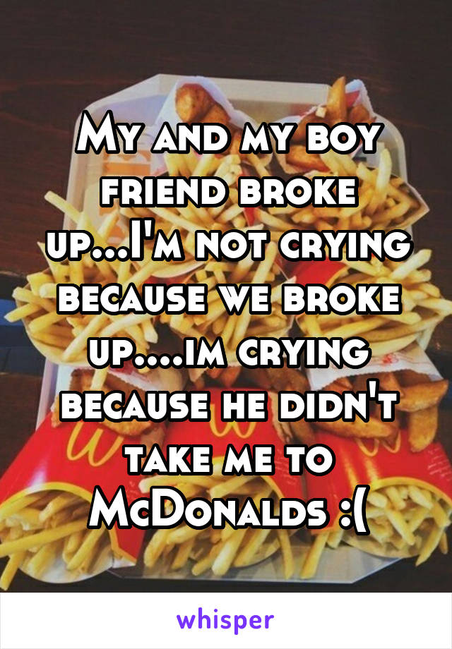 My and my boy friend broke up...I'm not crying because we broke up....im crying because he didn't take me to McDonalds :(
