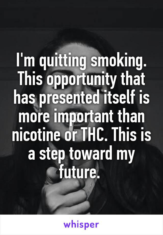 I'm quitting smoking. This opportunity that has presented itself is more important than nicotine or THC. This is a step toward my future.