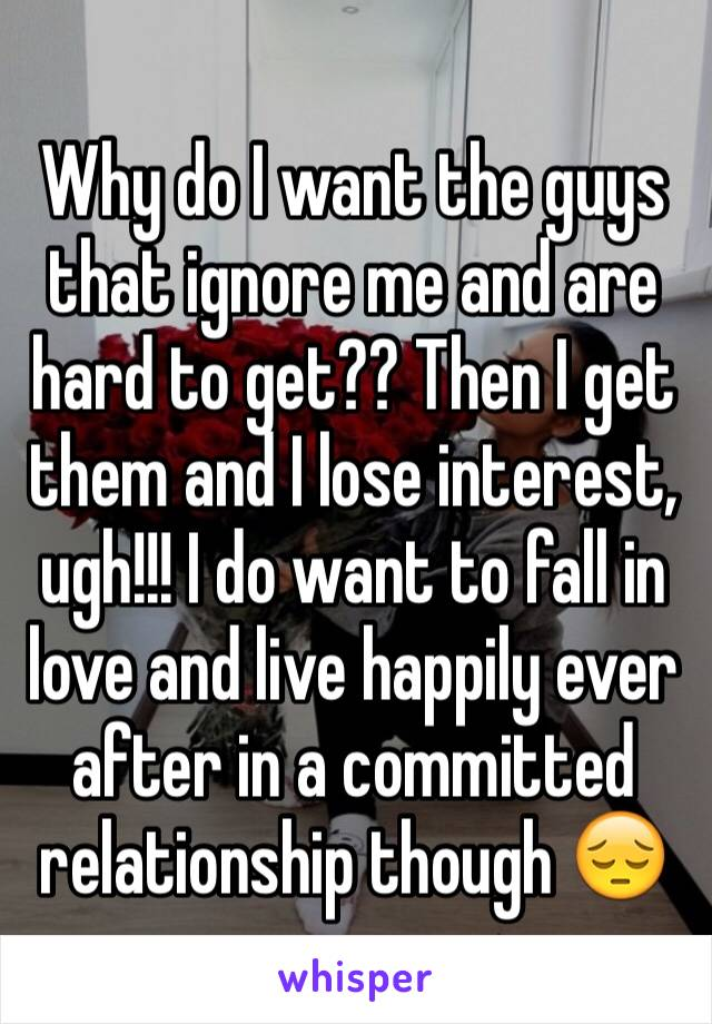 Why do I want the guys that ignore me and are hard to get?? Then I get them and I lose interest, ugh!!! I do want to fall in love and live happily ever after in a committed relationship though 😔
