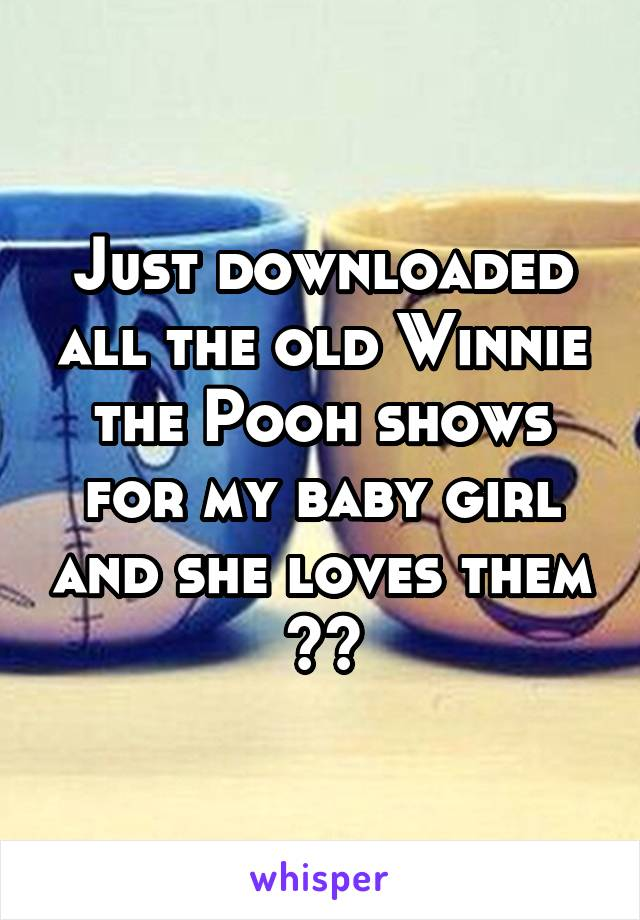Just downloaded all the old Winnie the Pooh shows for my baby girl and she loves them ❤️
