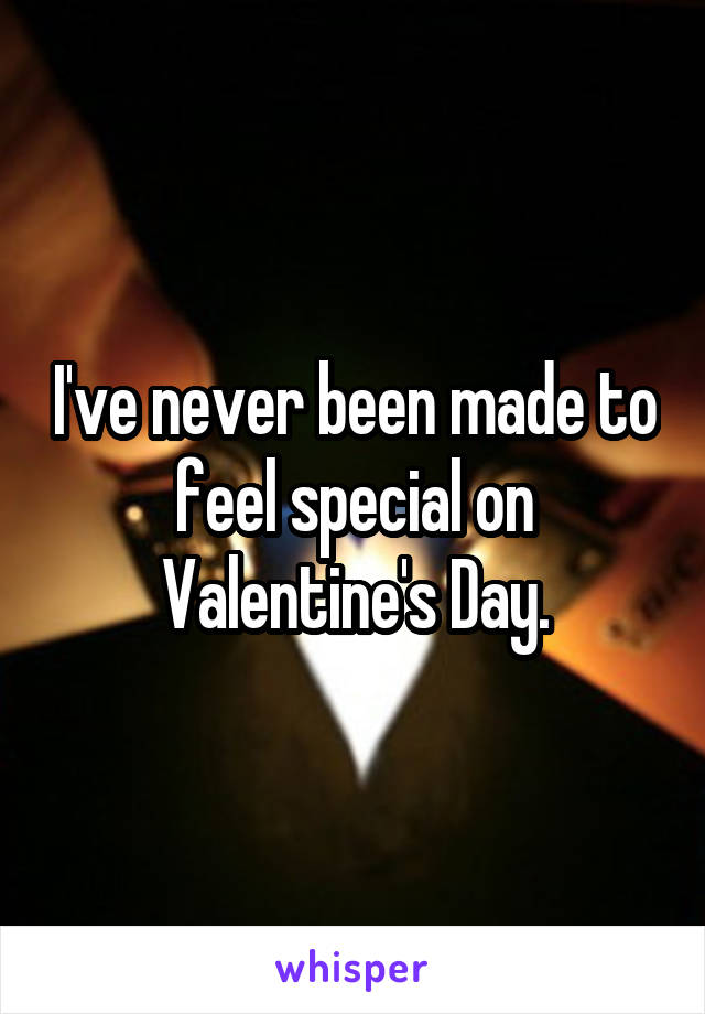 I've never been made to feel special on Valentine's Day.
