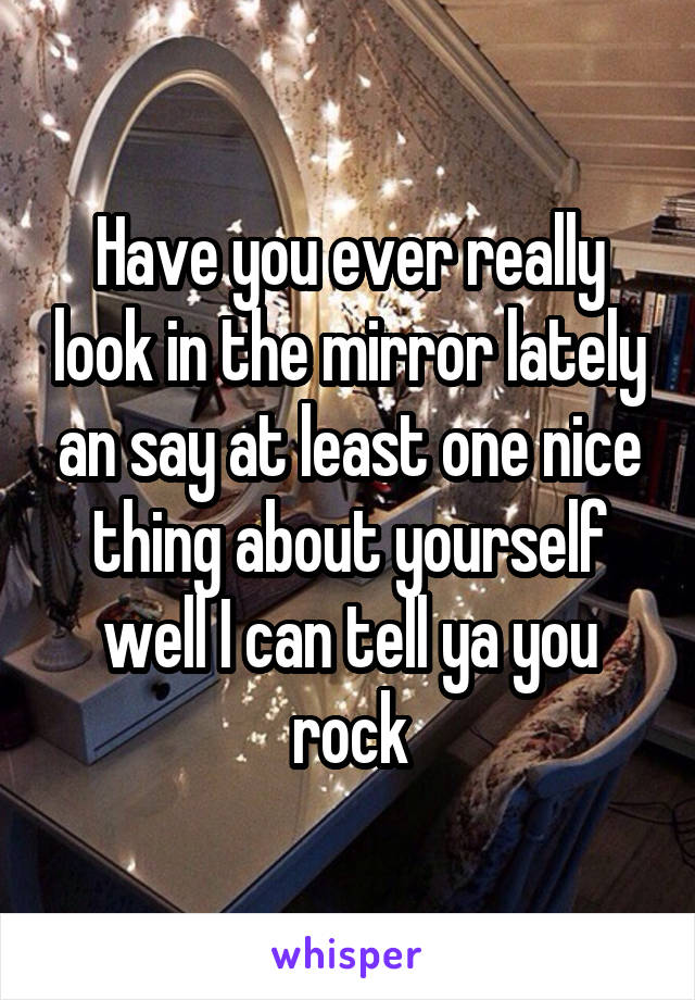 Have you ever really look in the mirror lately an say at least one nice thing about yourself well I can tell ya you rock