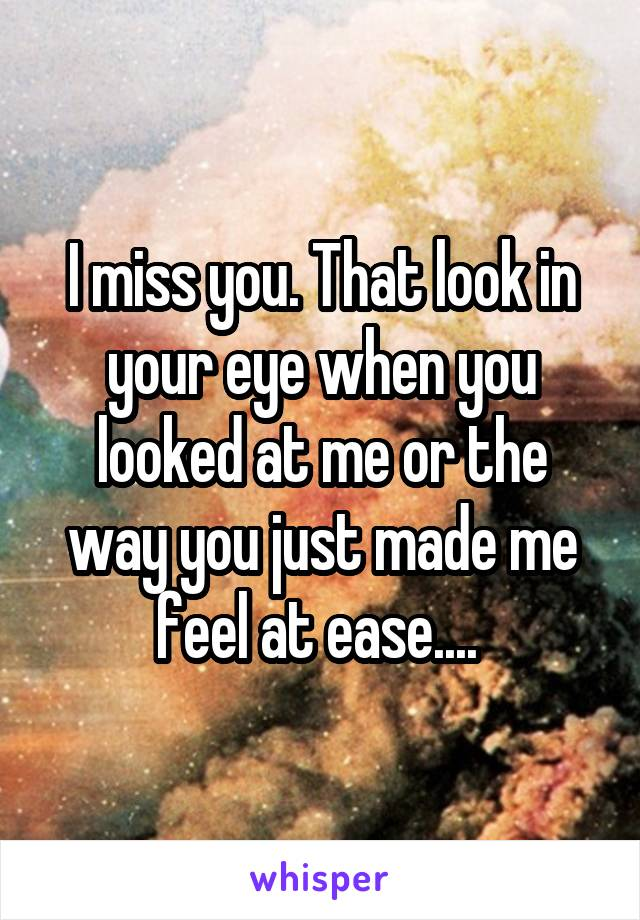 I miss you. That look in your eye when you looked at me or the way you just made me feel at ease....