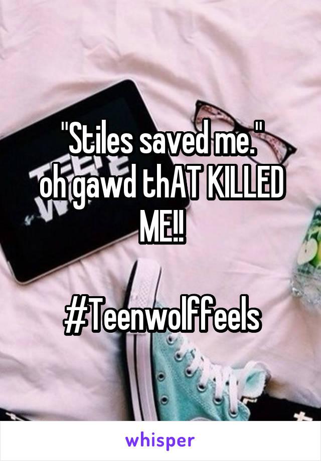 """Stiles saved me."" oh gawd thAT KILLED ME!!  #Teenwolffeels"