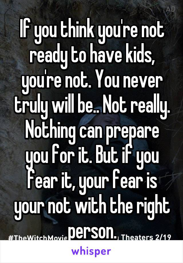 If you think you're not ready to have kids, you're not. You never truly will be.. Not really. Nothing can prepare you for it. But if you fear it, your fear is your not with the right person.