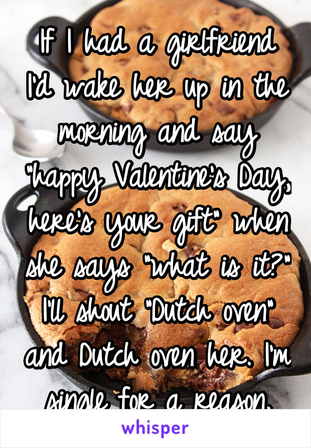 """If I had a girlfriend I'd wake her up in the morning and say """"happy Valentine's Day, here's your gift"""" when she says """"what is it?"""" I'll shout """"Dutch oven"""" and Dutch oven her. I'm single for a reason."""