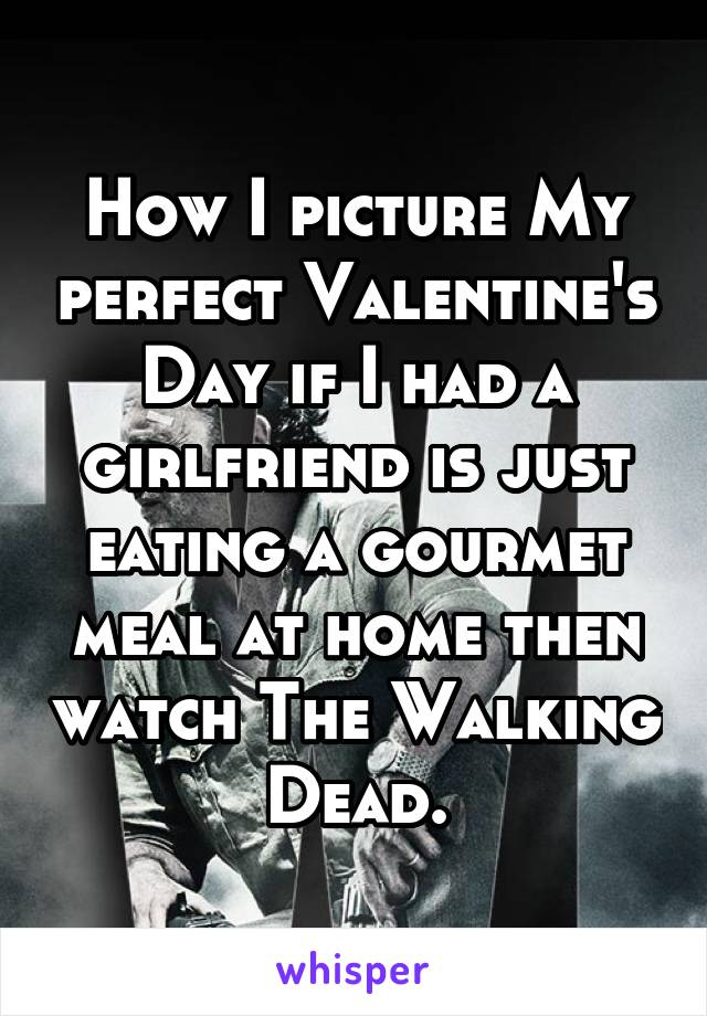 How I picture My perfect Valentine's Day if I had a girlfriend is just eating a gourmet meal at home then watch The Walking Dead.