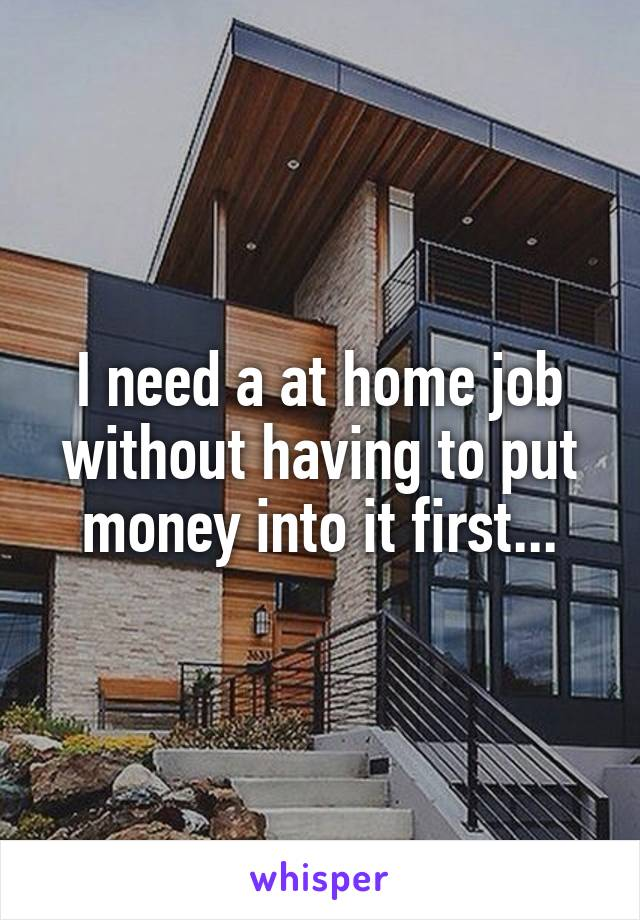 I need a at home job without having to put money into it first...