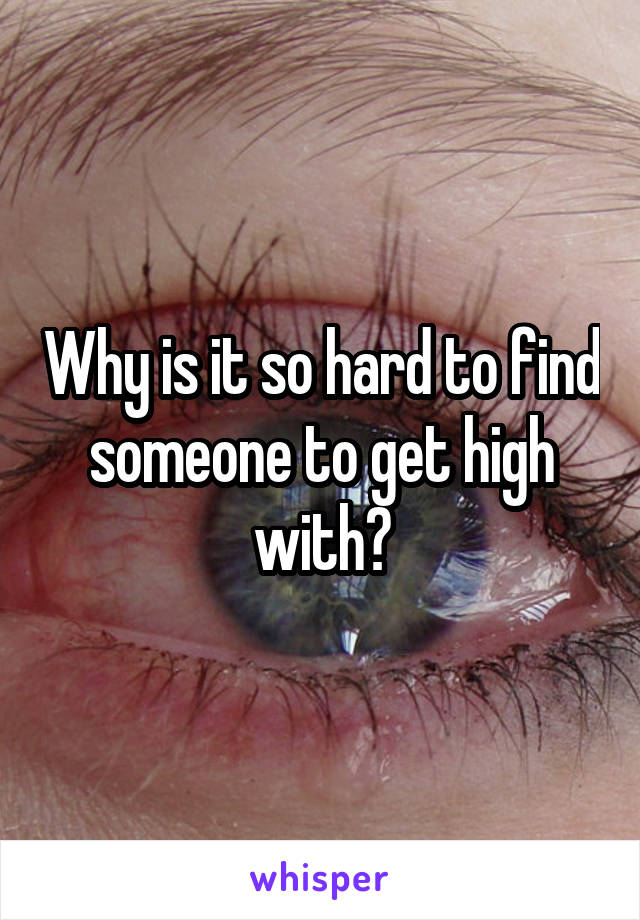 Why is it so hard to find someone to get high with?