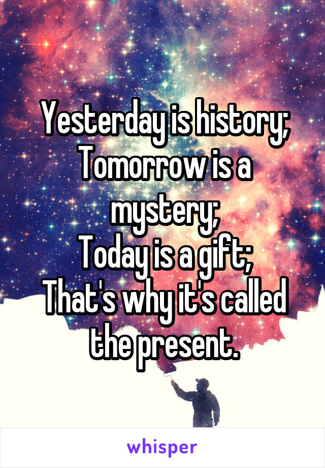 Yesterday is history; Tomorrow is a mystery; Today is a gift; That's why it's called the present.