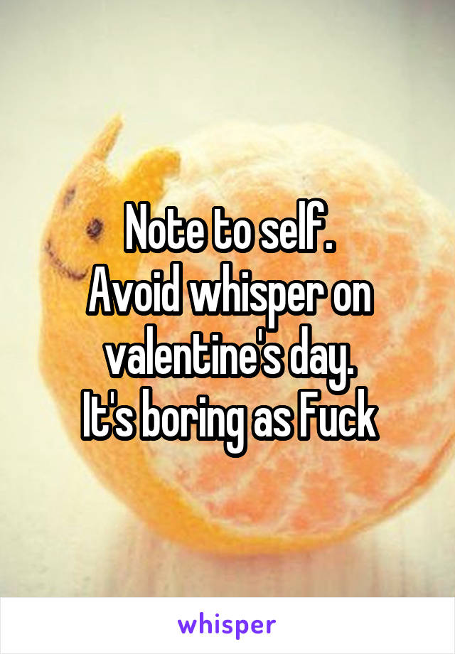 Note to self. Avoid whisper on valentine's day. It's boring as Fuck