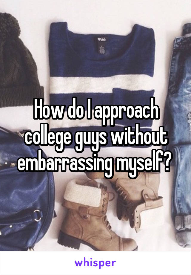 How do I approach college guys without embarrassing myself?