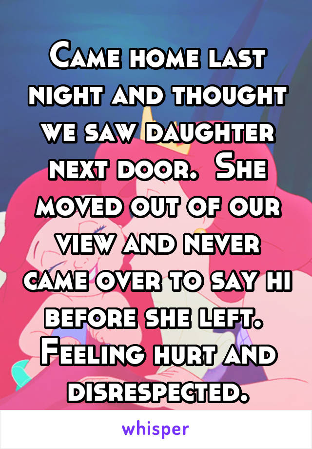 Came home last night and thought we saw daughter next door.  She moved out of our view and never came over to say hi before she left.  Feeling hurt and disrespected.