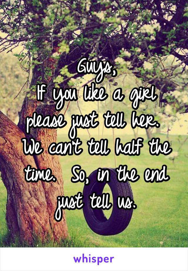 Guys, If you like a girl please just tell her.  We can't tell half the time.  So, in the end just tell us.