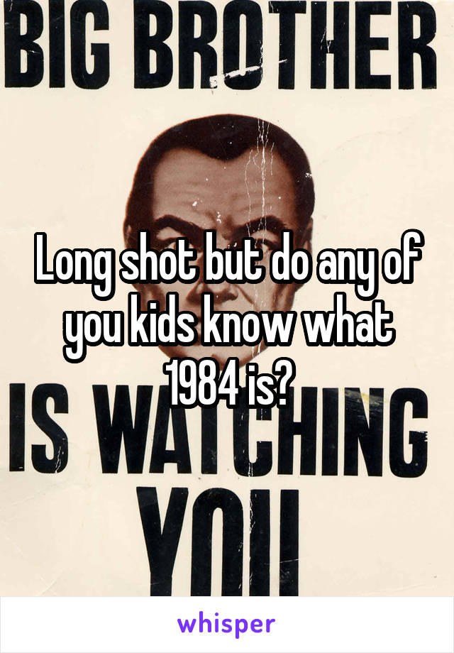 Long shot but do any of you kids know what 1984 is?