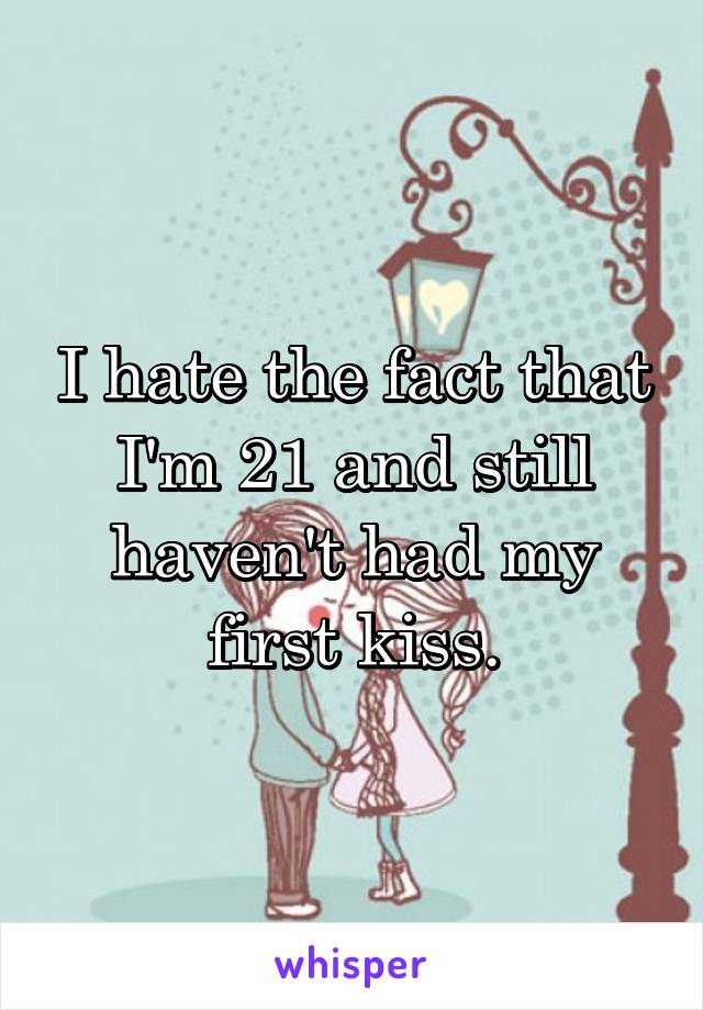 I hate the fact that I'm 21 and still haven't had my first kiss.