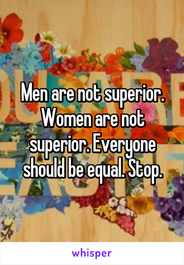 Men are not superior. Women are not superior. Everyone should be equal. Stop.