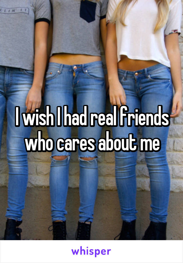I wish I had real friends who cares about me