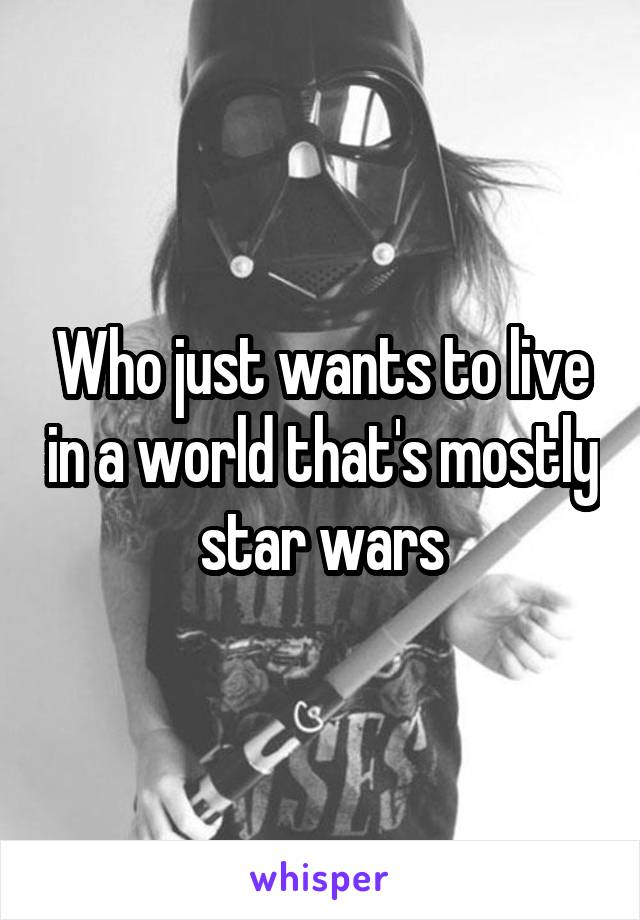 Who just wants to live in a world that's mostly star wars