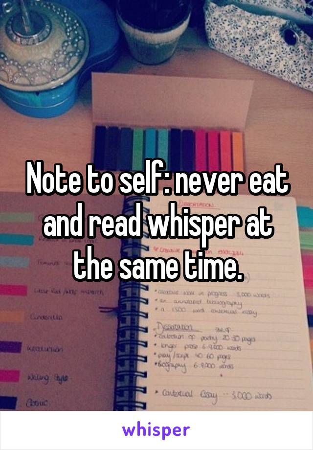 Note to self: never eat and read whisper at the same time.
