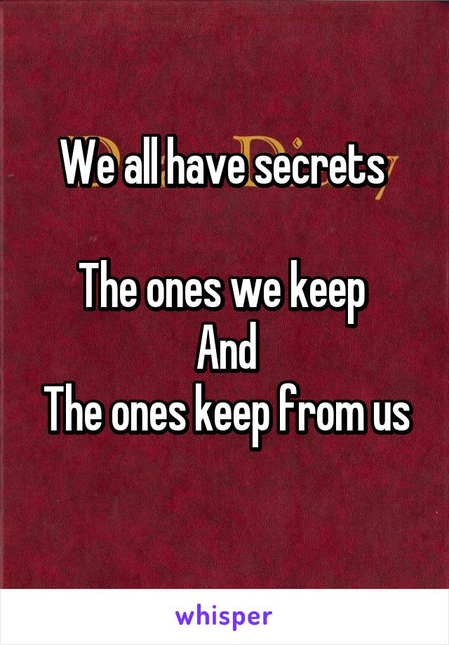 We all have secrets   The ones we keep  And The ones keep from us
