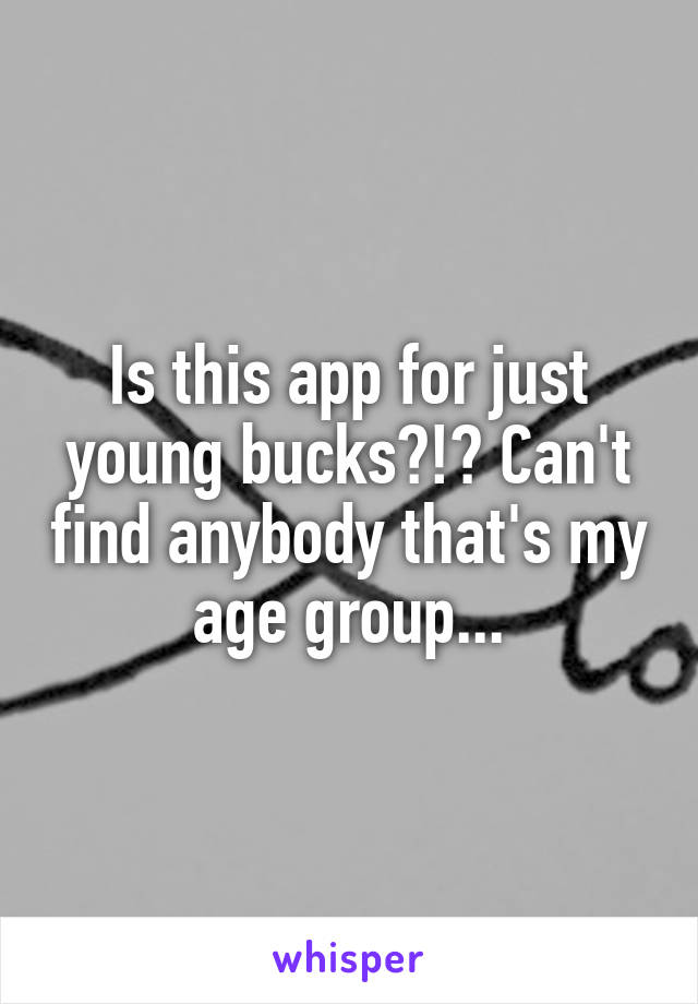 Is this app for just young bucks?!? Can't find anybody that's my age group...