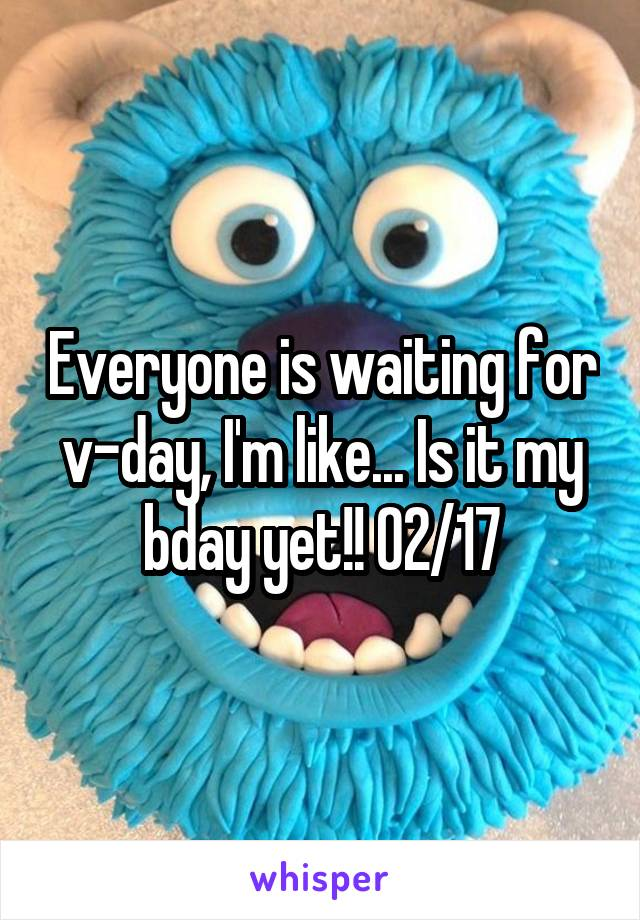 Everyone is waiting for v-day, I'm like... Is it my bday yet!! 02/17