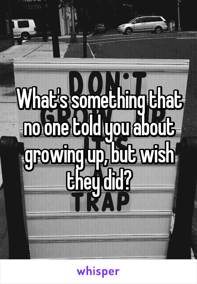 What's something that no one told you about growing up, but wish they did?