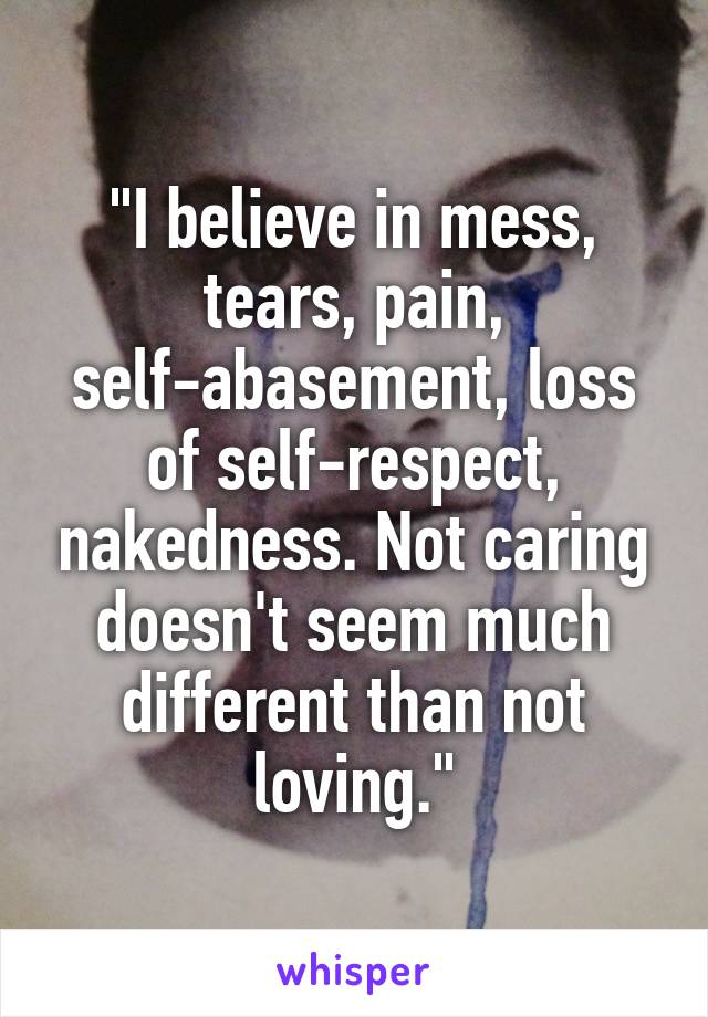 """I believe in mess, tears, pain, self-abasement, loss of self-respect, nakedness. Not caring doesn't seem much different than not loving."""