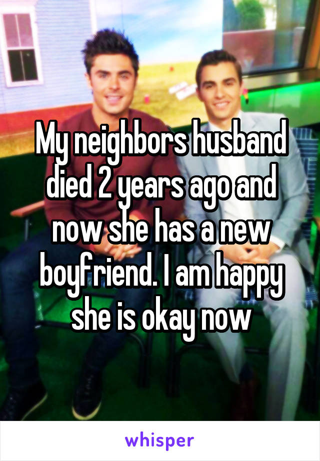My neighbors husband died 2 years ago and now she has a new boyfriend. I am happy she is okay now