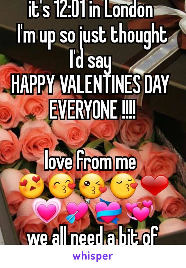 it's 12:01 in London  I'm up so just thought I'd say  HAPPY VALENTINES DAY  EVERYONE !!!!  love from me  😍😙😘😚❤💗💘💝💞 we all need a bit of love