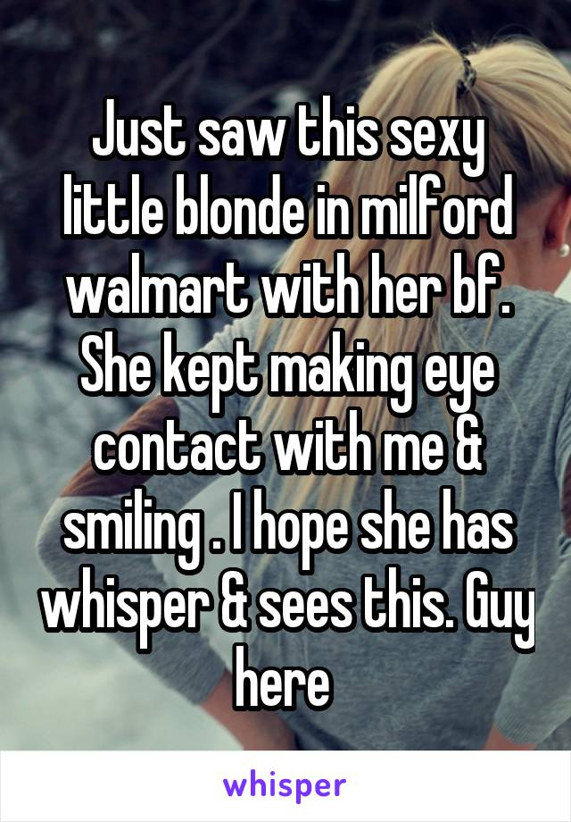 Just saw this sexy little blonde in milford walmart with her bf. She kept making eye contact with me & smiling . I hope she has whisper & sees this. Guy here