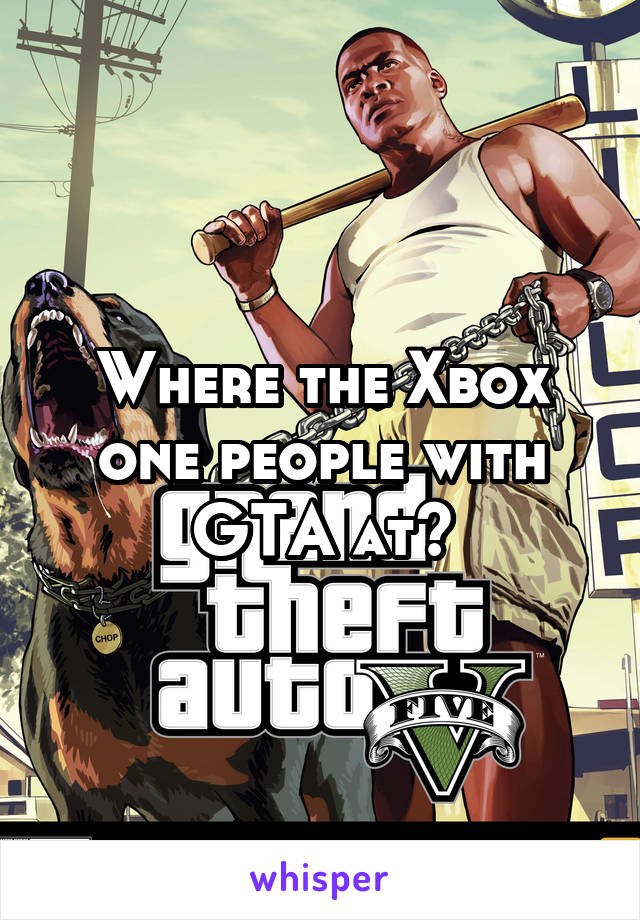 Where the Xbox one people with GTA at?