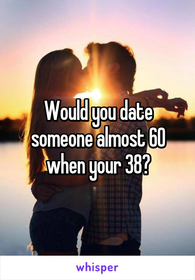 Would you date someone almost 60 when your 38?
