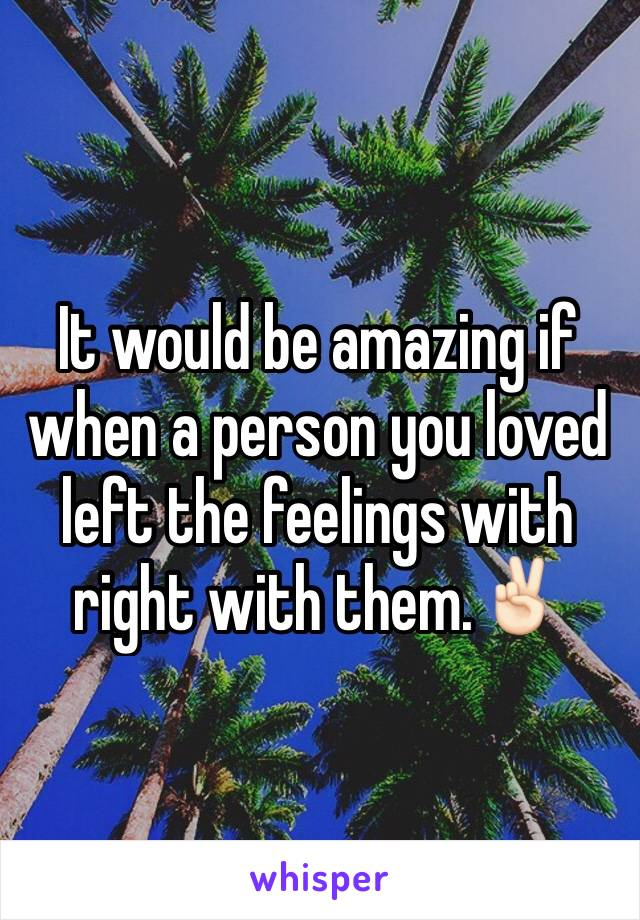 It would be amazing if when a person you loved left the feelings with right with them.✌🏻️