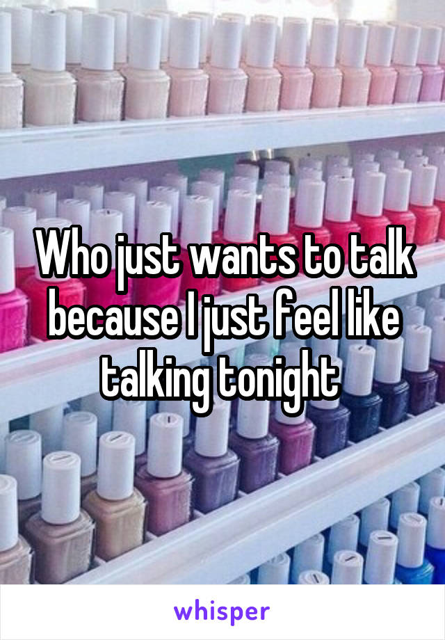 Who just wants to talk because I just feel like talking tonight