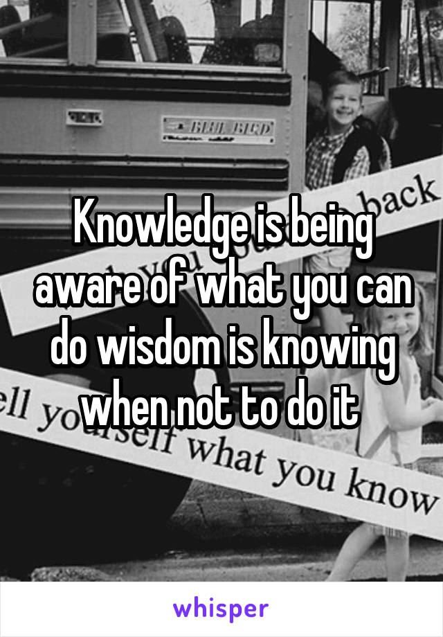 Knowledge is being aware of what you can do wisdom is knowing when not to do it